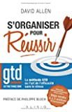 S'organiser pour réussir : La méthode Getting Things Done ou L'art de l'efficacité sans le stress