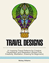 Travel Designs: 21 Inspiring Travel Patterns For Creative Visualization And Relaxation (stress Free, Creativity, Meditation, Drawing For Beginners)