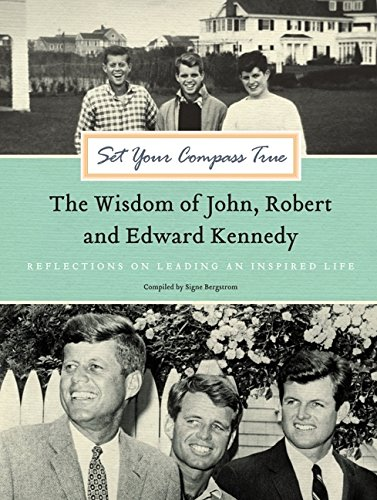 Set Your Compass True: The Wisdom of John, Robert, and Edward Kennedy - Reflections on Leading an In