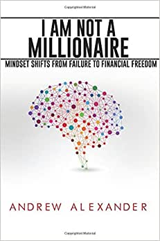 I Am NOT A Millionaire: Mindset Shifts From Failure To Financial Freedom (Volume 1)