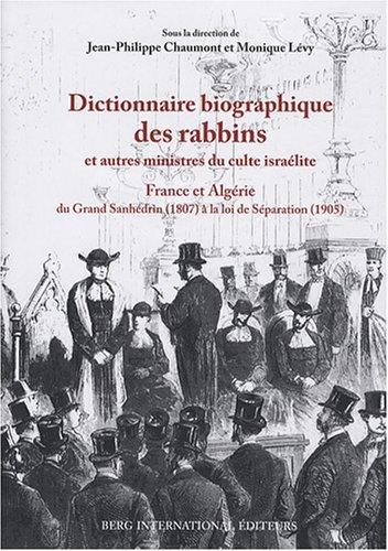 Dictionnaire biographique des rabbins et autres ministres du culte israélite : France et Algérie, du Grand Sanhédrin (1807) à la loi de Séparation (1905)