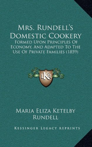 Mrs. Rundell's Domestic Cookery: Formed Upon Principles of Economy, and Adapted to the Use of Private Families (1859)