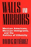 img - for Walls and Mirrors: Mexican Americans, Mexican Immigrants, and the Politics of Ethnicity book / textbook / text book