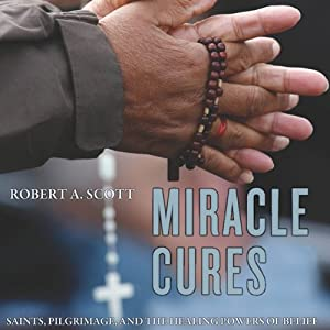 Miracle Cures: Saints, Pilgrimage, and the Healing Powers of Belief | [Robert A. Scott]