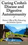Curing Crohns Disease and Digestive Autoimmunity: Natures Way of Re-Educating the Immune System