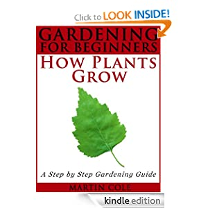 FREE KINDLE BOOK: Gardening for Beginners: How Plants Grow (Step by Step Gardening for Beginners), by Martin Cole. Publisher: gardeningstepbystep.com; 1 edition (June 12, 2012)