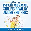 How to Prevent and Manage Sibling Rivalry Among Brothers (       UNABRIDGED) by David Leads Narrated by Misty Menees