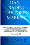 Trader X Day Trading The Forex Market : Little Dirty Secrets and Weird Forex Tricks Pulling Massive Piles Of Cash For You: Take The Piece Of The Forex Pie That Belongs To You,Live The Life Of Your Dreams