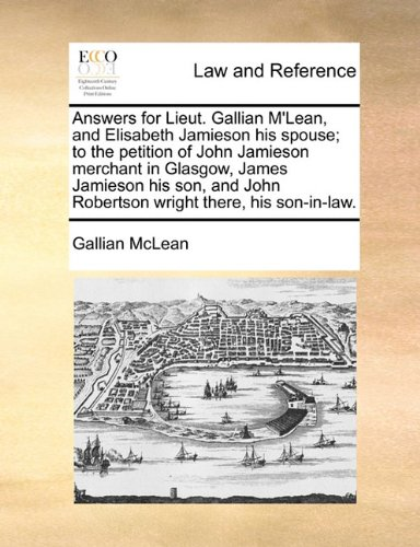 Answers for Lieut. Gallian M'Lean, and Elisabeth Jamieson his spouse; to the petition of John Jamieson merchant in Glasgow, James Jamieson his son, and John Robertson wright there, his son-in-law.