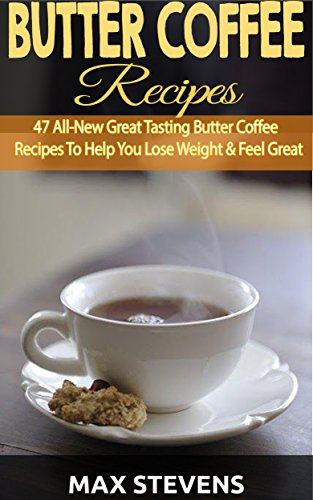 Butter Coffee Recipes: 47 All-New Great Tasting Butter Coffee Recipes To Help You Lose Weight & Feel Great The Bulletproof Diet Way by Max Stevens