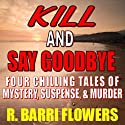 Kill and Say Goodbye: Four Chilling Tales of Mystery, Suspense & Murder (       UNABRIDGED) by R. Barri Flowers Narrated by Rhonda Federman