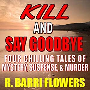 Kill and Say Goodbye: Four Chilling Tales of Mystery, Suspense & Murder | [R. Barri Flowers]