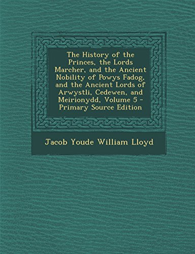The History of the Princes, the Lords Marcher, and the Ancient Nobility of Powys Fadog, and the Ancient Lords of Arwystli, Cedewen, and Meirionydd, Volume 5 - Primary Source Edition