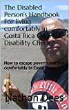 The Disabled Persons Handbook For living comfortably in Costa Rica On a U.S. Disability Check: How to escape poverty and live comfortably in Costa Rica ... of Texas Guitar Legend Nathon Dees 10)