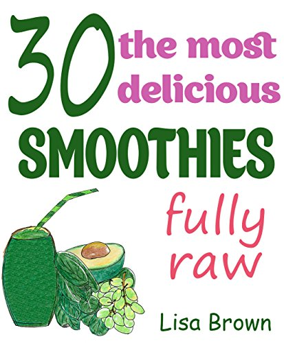 30 The Most Delicious Smoothies (Raw Friendly): (Smoothie, Smoothies, Smoothie Recipes, Smoothies for Weight Loss, Green Smoothie, Smoothie Recipes For ... (The Most Amazing Smoothie Recipes Book 2) by Lisa Brown