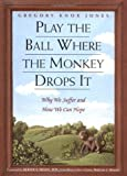 img - for Play the Ball Where the Monkey Drops It: Why We Suffer and How We Can Hope book / textbook / text book