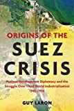 Guy Laron Origins of the Suez Crisis: Postwar Development Diplomacy and the Struggle over Third World Industrialization, 1945-1956