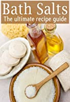 Bath Salts :The Ultimate Guide - Over 30 Healing & Relaxing Bath Recipes (English Edition)
