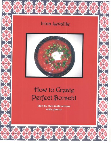 How to Create Perfect Borscht by Irina Levallie