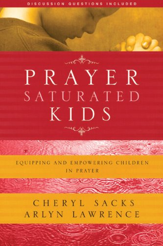 Prayer-Saturated Kids: Equipping and Empowering Children in Prayer, Lawrence, Arlyn; Sacks, Cheryl