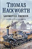 Thomas Hackworth - Locomotive Engineer: From Contemporary Chronicles, Letters and Records