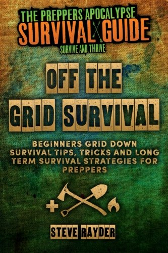 Off The Grid Survival: Beginners Grid Down Survival Tips, Tricks and Long Term Survival Strategies for Preppers (Preppers Apocalypse Survival Guide)