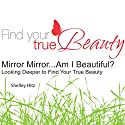 Mirror Mirror...Am I Beautiful?: Looking Deeper to Find Your True Beauty Audiobook by Shelley Hitz Narrated by Shelley Hitz