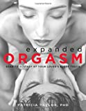 Expanded Orgasm, 2E: Soar to Ecstasy at Your Lovers Every Touch