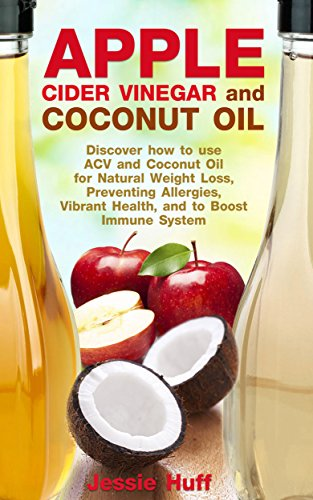 Free Kindle Book : Apple Cider Vinegar and Coconut Oil: Discover how to use ACV and Coconut Oil for Natural Weight Loss, Preventing Allergies, Vibrant Health, and to Boost Immune System