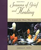 Seasons of Grief and Healing: A Guide for Those Who Mourn