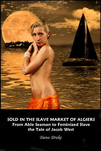 Sold in the Slave Market of Algiers -- From Able Seaman to Feminized Slave The Tale of Jacob West (English Edition)