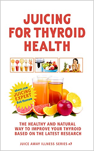 Juicing for Thyroid Health: The Healthy and Natural Way to Improve Your Thyroid Based on the Latest Research (Juice Away Illness Book 8) by Robert Hannum