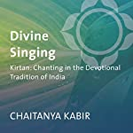 Divine Singing: Kirtan: Chanting in the Devotional Tradition of India | Chaitanya Kabir