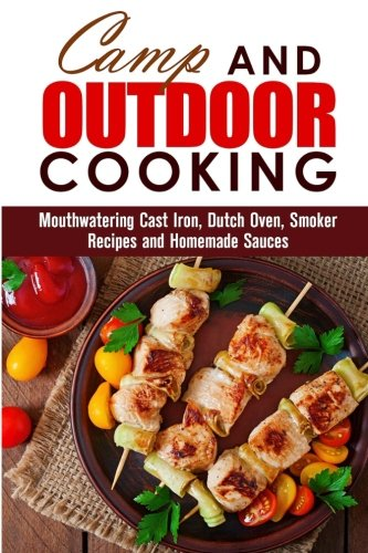 Camp and Outdoor Cooking: Mouthwatering Cast Iron, Dutch Oven, Smoker Recipes and Homemade Sauces (BBQ & Picnic) by Veronica Burke, Alison DiMarco, Rose Heller, Erica Shaw, Sharon Greer