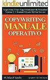 Copywriting - Manuale Operativo: Scopri Come Creare Copy E Contenuti Che Persuadono, Vendono E Ti Rendono Il Leader Del Tuo Mercato