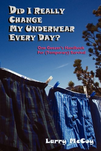 Did I Really Change My Underwear Every Day, One Geezer's Handbook for (Temporary) Survival