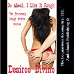 Go Ahead, I Like It Rough!: Ten Extremely Rough Erotica Stories | Desiree Divine