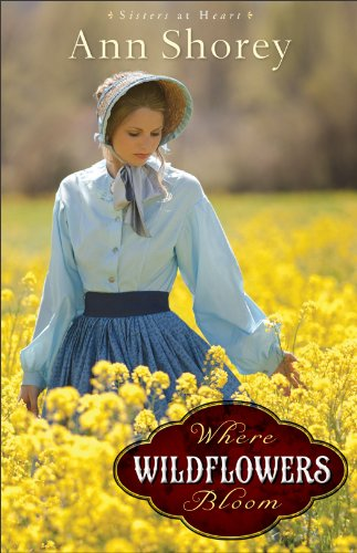 Where Wildflowers Bloom: A Novel (Sisters at Heart), Ann Shorey