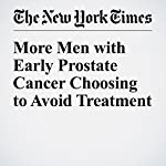 More Men with Early Prostate Cancer Choosing to Avoid Treatment | Gina Kolata