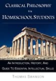 Classical Philosophy For Homeschool Students: An Introduction, History, and Guide To Essential Intellectual Skills