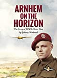 Arnhem on the Horizon: The Story of WWII Glider Pilot Sgt Johnny Wetherall (The Arnhem Chronicles Book 1)