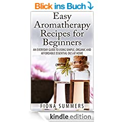 Easy Aromatherapy Recipes For Beginners: An Everyday Guide to Using Simple, Organic and Affordable Essential Oils at Home (English Edition)