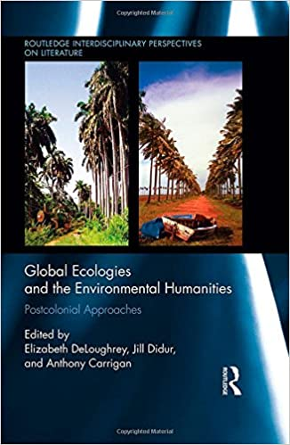 Global Ecologies And The Environmental Humanities: Postcolonial Approaches (Routledge Interdisciplinary Perspectives On Literature)