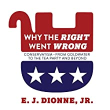 Why the Right Went Wrong: Conservatism from Goldwater to the Tea Party and Beyond Audiobook by E. J. Dionne Jr. Narrated by Mike Chamberlain