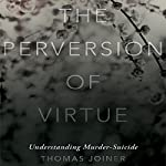 The Perversion of Virtue: Understanding Murder-Suicide | Thomas Joiner