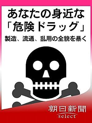 あなたの身近な「危険ドラッグ」 製造、流通、乱用の全貌を暴く 朝日新聞デジタルSELECT