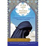 In the Land of Invisible Women: A Female Doctor's Journey in the Saudi Kingdom ~ Qanta Ahmed