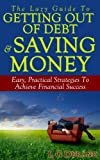 The Lazy Guide To Getting Out Of Debt & Saving Money: Easy, Practical Strategies To Achieve Financial Success (Saving Money Series Book 1)
