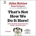 That's Not How We Do It Here!: A Story About How Organizations Rise and Fall - and Can Rise Again Audiobook by John Kotter, Holger Rathgeber Narrated by Bahni Turpin, John Kotter