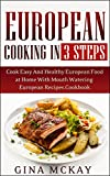 European Cooking in 3 Steps: Cook Easy And Healthy European Food at Home With Mouth Watering European Recipes Cookbook